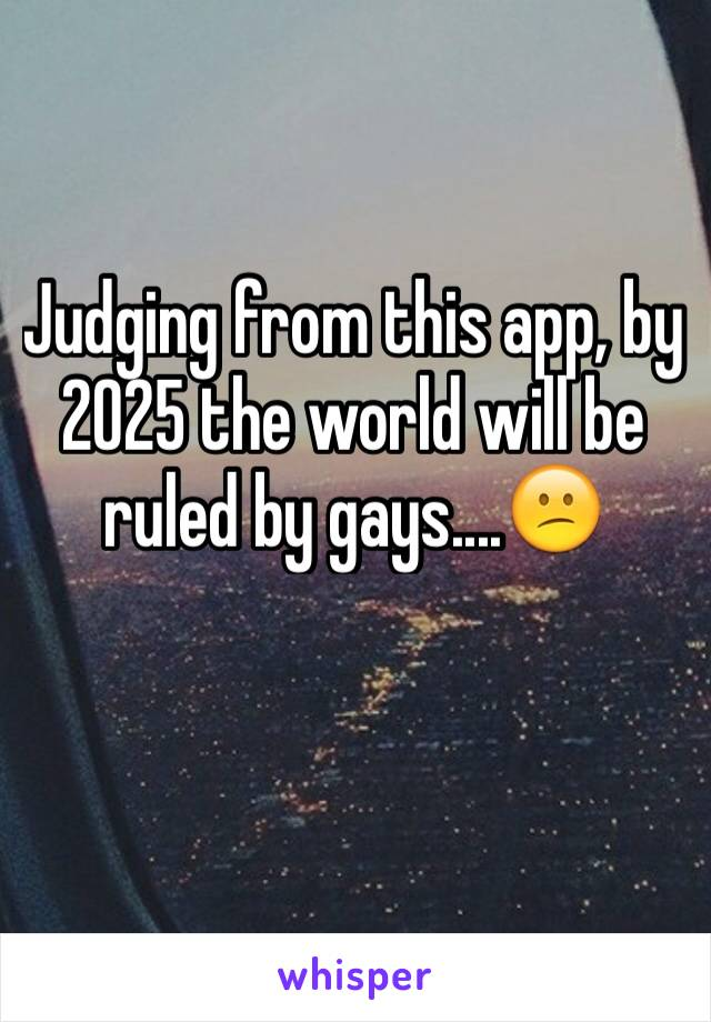 Judging from this app, by 2025 the world will be ruled by gays....😕