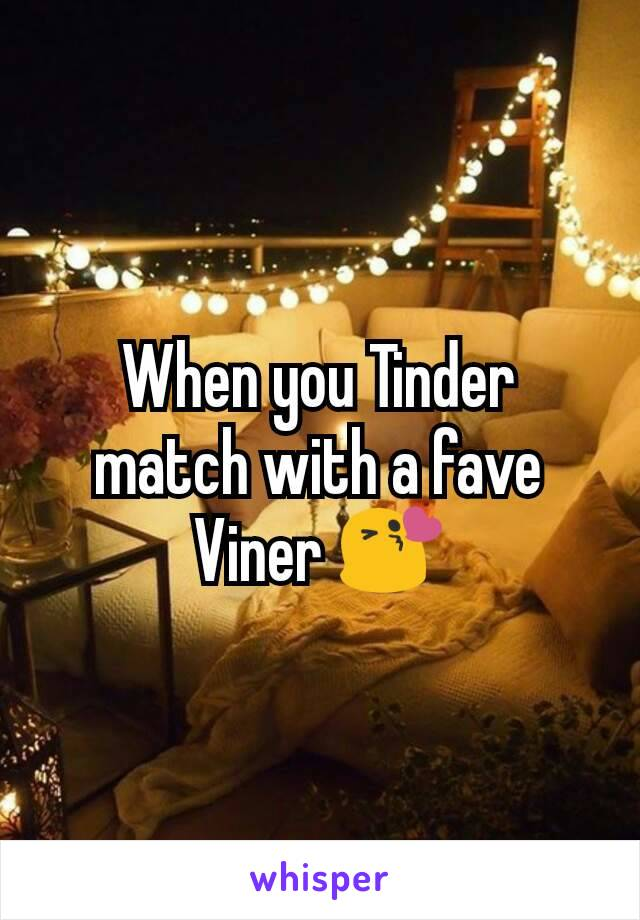 When you Tinder match with a fave Viner 😘