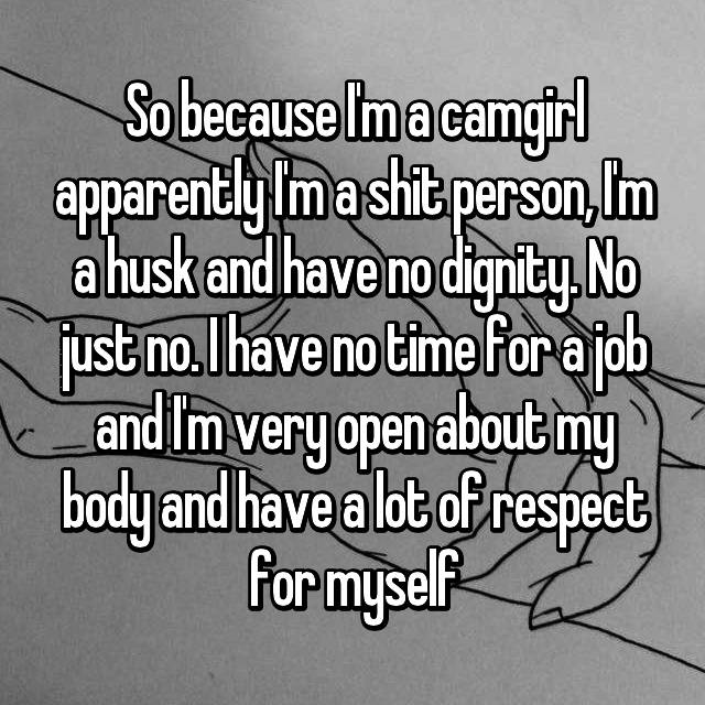 So because I'm a camgirl apparently I'm a shit person, I'm a husk and have no dignity. No just no. I have no time for a job and I'm very open about my body and have a lot of respect for myself