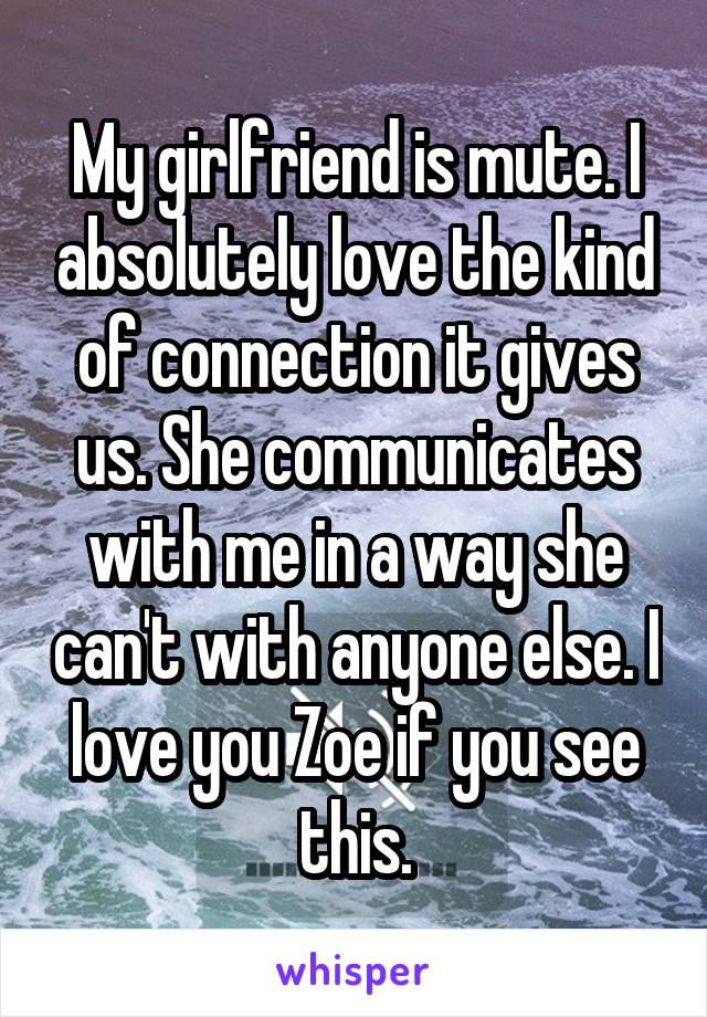 My girlfriend is mute. I absolutely love the kind of connection it gives us. She communicates with me in a way she can't with anyone else. I love you Zoe if you see this.