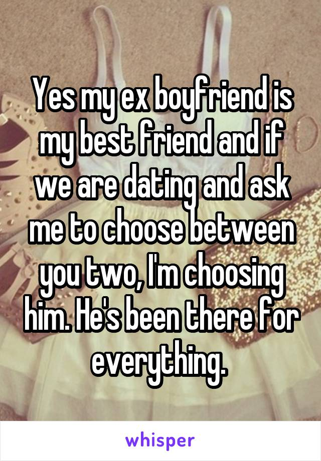 Yes my ex boyfriend is my best friend and if we are dating and ask me to choose between you two, I'm choosing him. He's been there for everything.