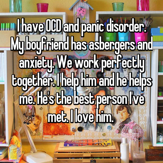I have OCD and panic disorder. My boyfriend has asbergers and anxiety. We work perfectly together. I help him and he helps me. He's the best person I've met. I love him.