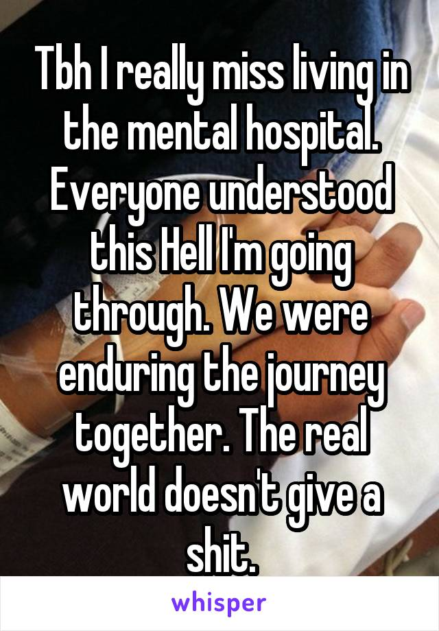Tbh I really miss living in the mental hospital. Everyone understood this Hell I'm going through. We were enduring the journey together. The real world doesn't give a shit.