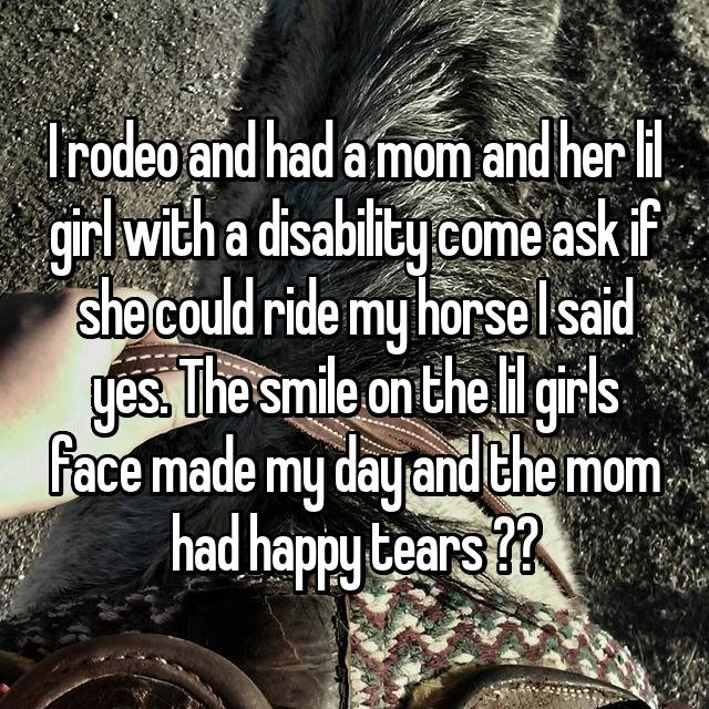 I rodeo and had a mom and her lil girl with a disability come ask if she could ride my horse I said yes. The smile on the lil girls face made my day and the mom had happy tears ❤️