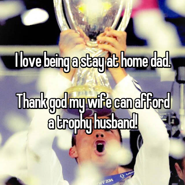 I love being a stay at home dad.  Thank god my wife can afford a trophy husband!
