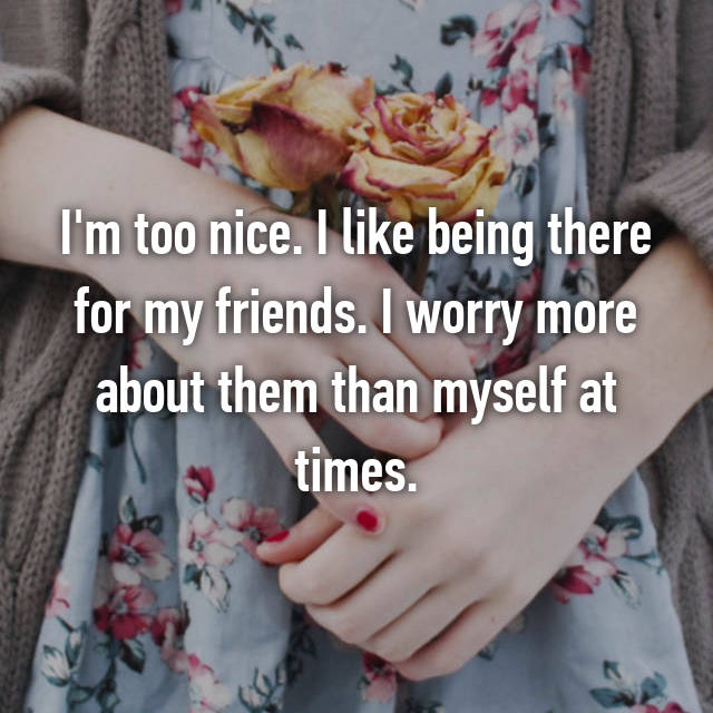 I'm too nice. I like being there for my friends. I worry more about them than myself at times.