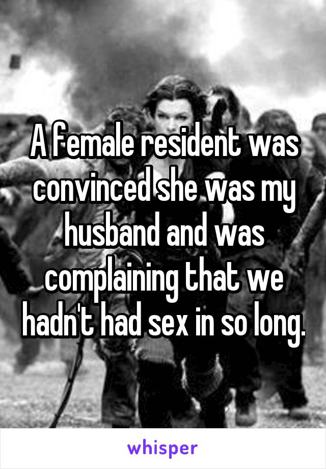 A female resident was convinced she was my husband and was complaining that we hadn't had sex in so long.