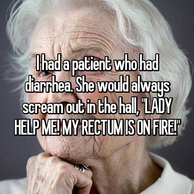 "I had a patient who had diarrhea. She would always scream out in the hall, ""LADY HELP ME! MY RECTUM IS ON FIRE!"""