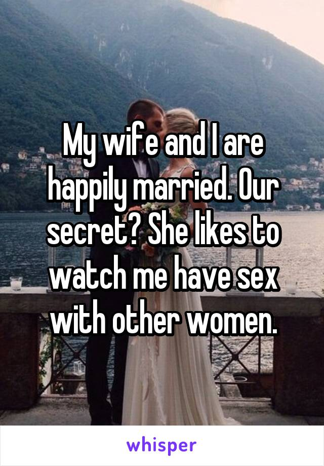 My wife and I are happily married. Our secret? She likes to watch me have sex with other women.
