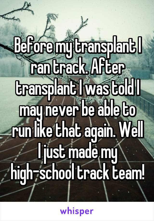 Before my transplant I ran track. After transplant I was told I may never be able to run like that again. Well I just made my high-school track team!