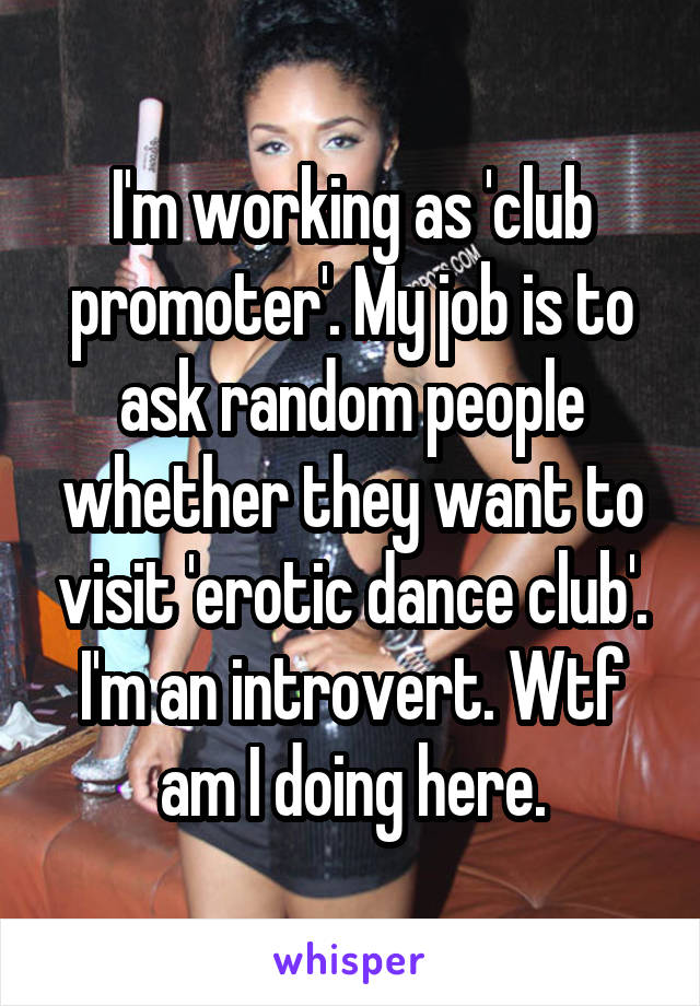 I'm working as 'club promoter'. My job is to ask random people whether they want to visit 'erotic dance club'. I'm an introvert. Wtf am I doing here.