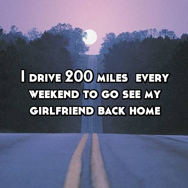 I drive 200 miles  every weekend to go see my girlfriend back home