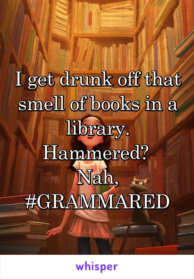 I get drunk off that smell of books in a library. Hammered?  Nah, #GRAMMARED