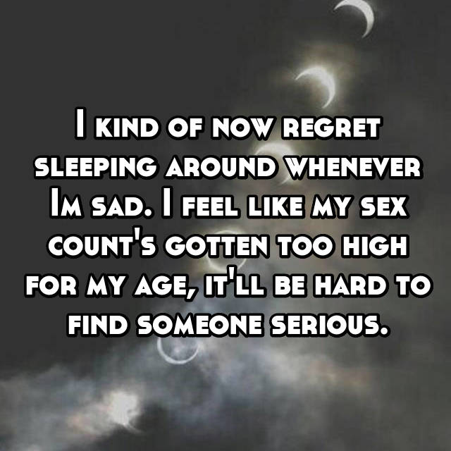 I kind of now regret sleeping around whenever Im sad. I feel like my sex count's gotten too high for my age, it'll be hard to find someone serious.