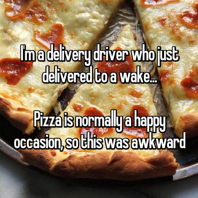 I'm a delivery driver who just delivered to a wake...  Pizza is normally a happy occasion, so this was awkward