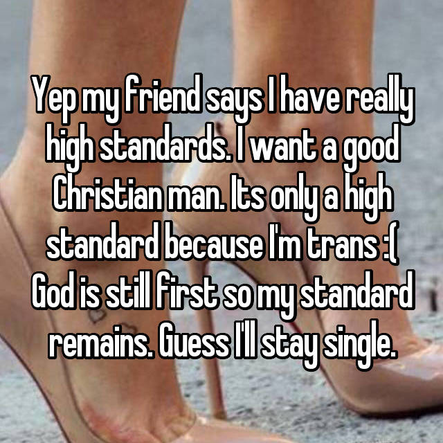 Yep my friend says I have really high standards. I want a good Christian man. Its only a high standard because I'm trans :( God is still first so my standard remains. Guess I'll stay single.