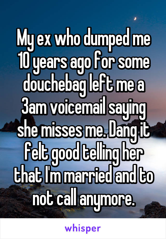My ex who dumped me 10 years ago for some douchebag left me a 3am voicemail saying she misses me. Dang it felt good telling her that I'm married and to not call anymore.