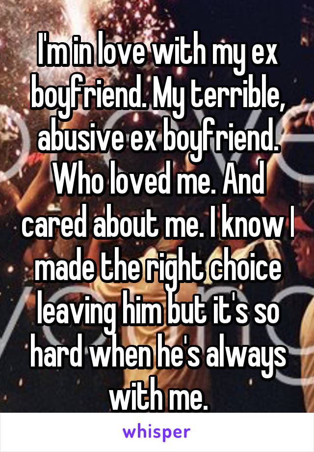I'm in love with my ex boyfriend. My terrible, abusive ex boyfriend. Who loved me. And cared about me. I know I made the right choice leaving him but it's so hard when he's always with me.