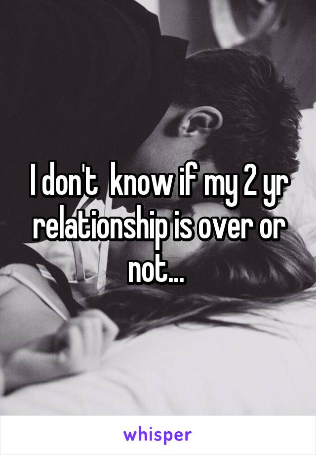 I don't  know if my 2 yr relationship is over or not...