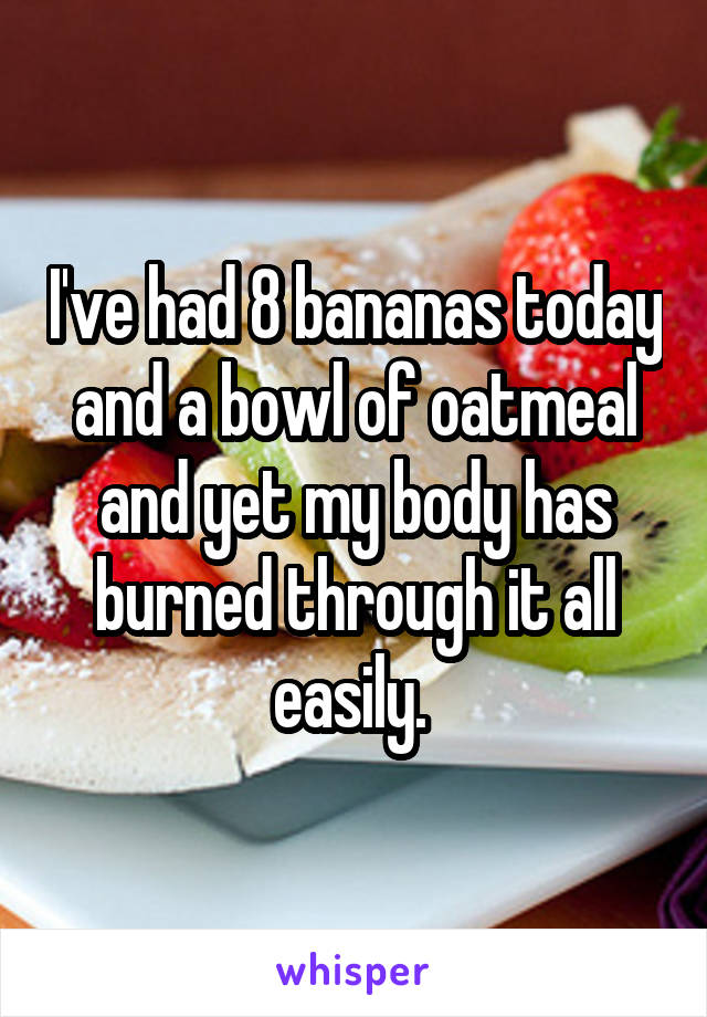 I've had 8 bananas today and a bowl of oatmeal and yet my body has burned through it all easily.
