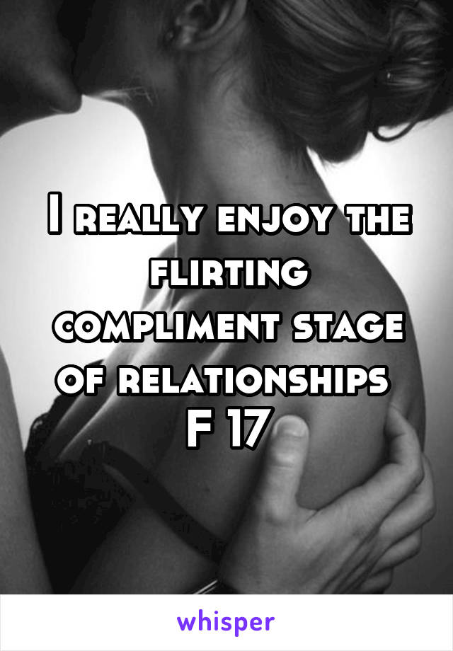 I really enjoy the flirting compliment stage of relationships  F 17
