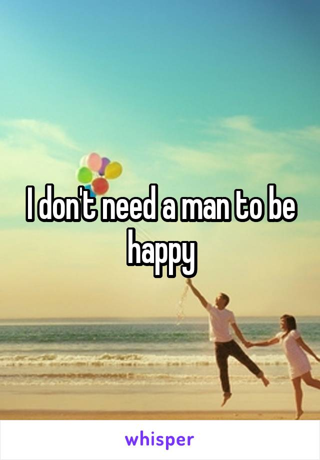 I don't need a man to be happy