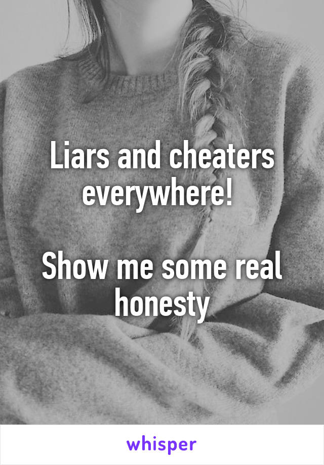 Liars and cheaters everywhere!   Show me some real honesty