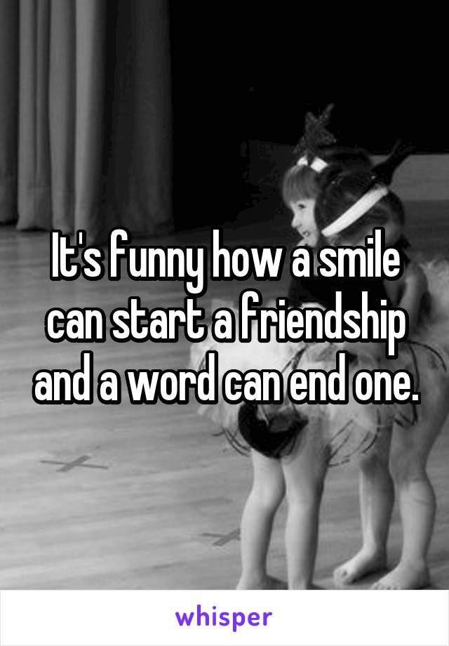 It's funny how a smile can start a friendship and a word can end one.