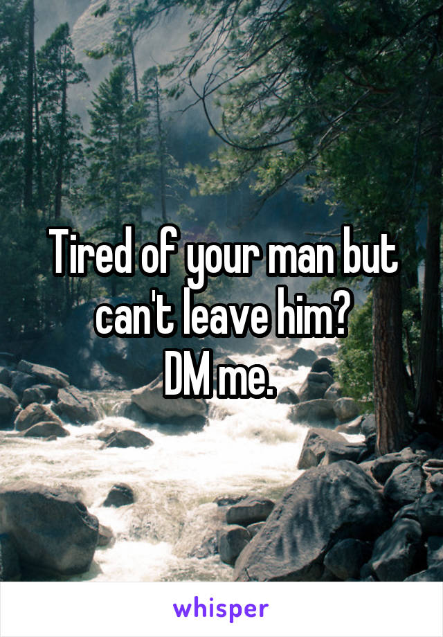 Tired of your man but can't leave him? DM me.