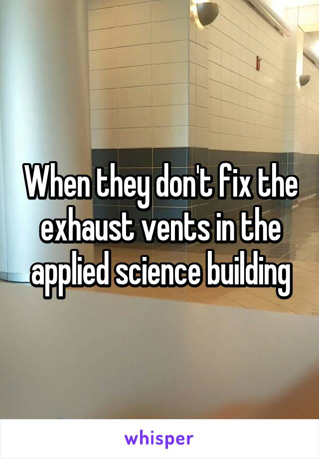 When they don't fix the exhaust vents in the applied science building