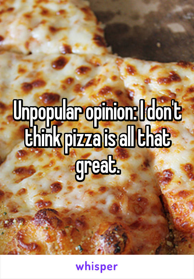 Unpopular opinion: I don't think pizza is all that great.