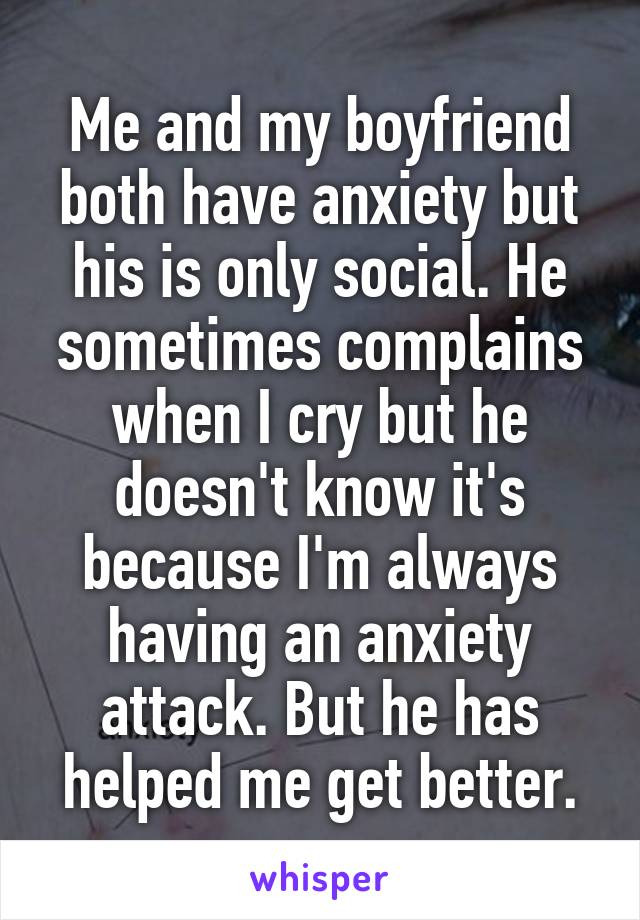 Me and my boyfriend both have anxiety but his is only social. He sometimes complains when I cry but he doesn't know it's because I'm always having an anxiety attack. But he has helped me get better.
