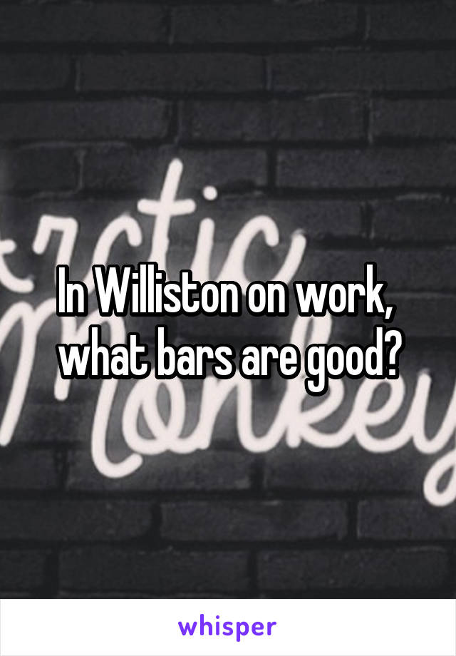 In Williston on work,  what bars are good?