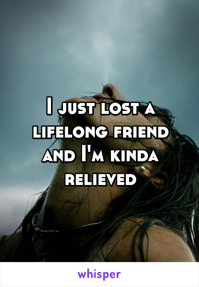 I just lost a lifelong friend and I'm kinda relieved