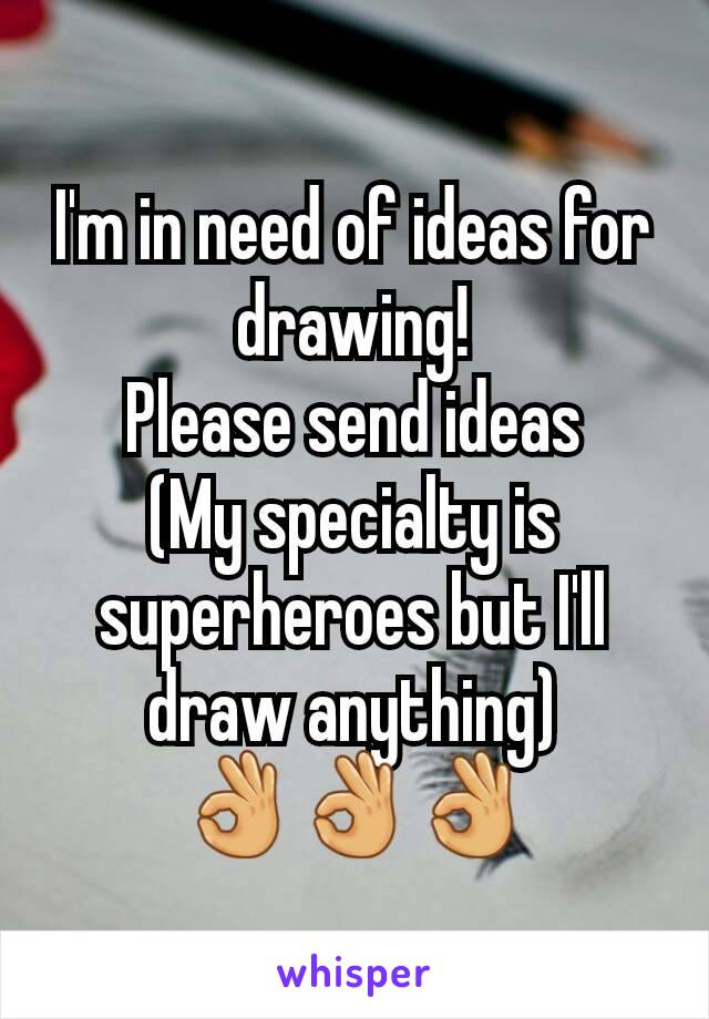 I'm in need of ideas for drawing! Please send ideas (My specialty is superheroes but I'll draw anything) 👌👌👌