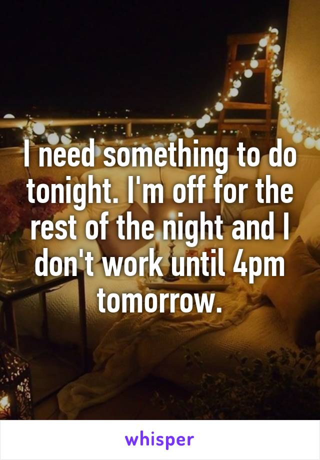 I need something to do tonight. I'm off for the rest of the night and I don't work until 4pm tomorrow.