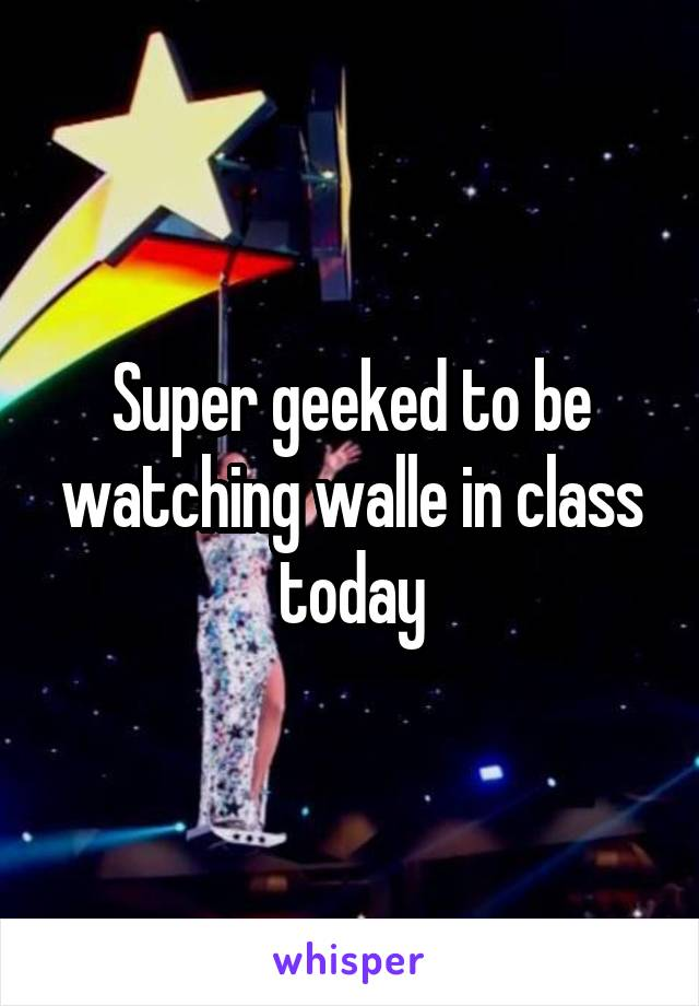 Super geeked to be watching walle in class today