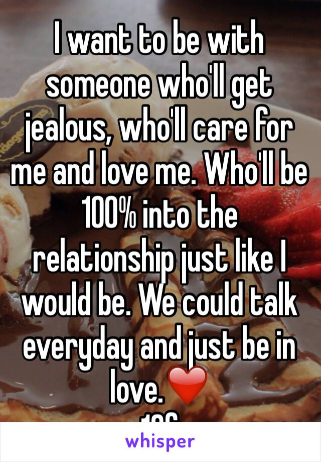 I want to be with someone who'll get jealous, who'll care for me and love me. Who'll be 100% into the relationship just like I would be. We could talk everyday and just be in love.❤️ 16f