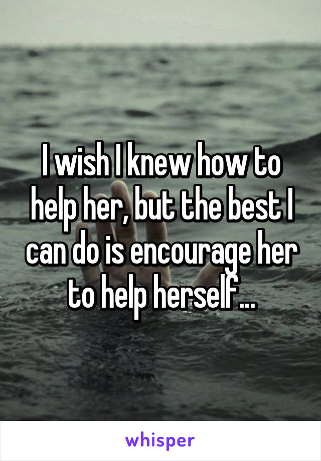 I wish I knew how to help her, but the best I can do is encourage her to help herself...