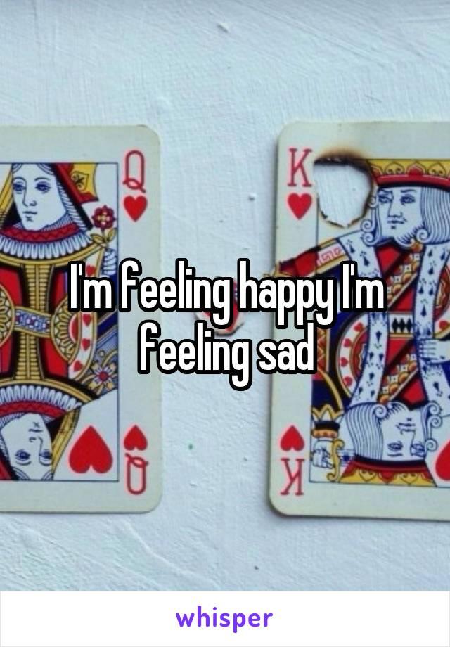 I'm feeling happy I'm feeling sad