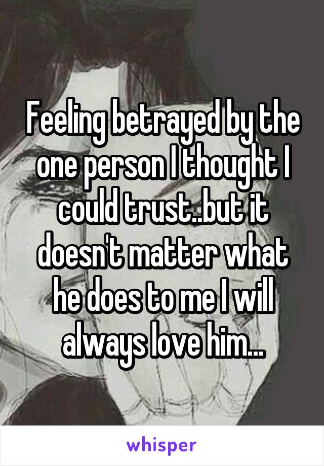 Feeling betrayed by the one person I thought I could trust..but it doesn't matter what he does to me I will always love him...