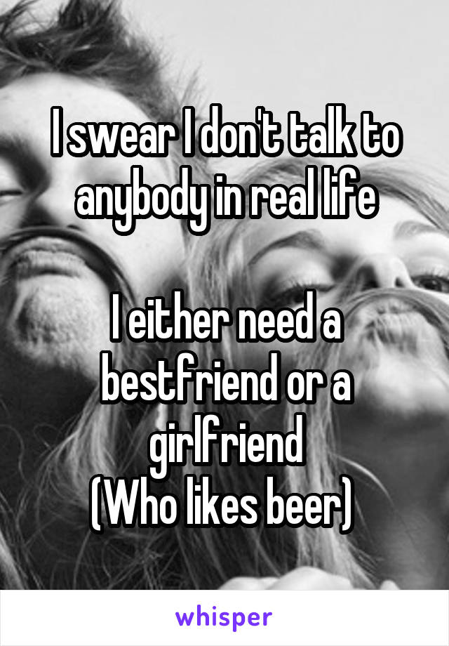 I swear I don't talk to anybody in real life  I either need a bestfriend or a girlfriend (Who likes beer)