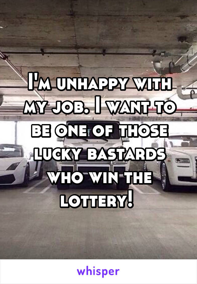 I'm unhappy with my job. I want to be one of those lucky bastards who win the lottery!