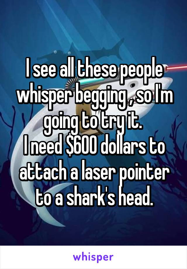 I see all these people whisper begging , so I'm going to try it.  I need $600 dollars to attach a laser pointer to a shark's head.