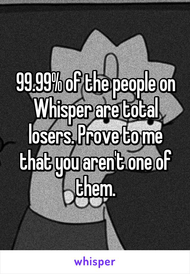99.99% of the people on Whisper are total losers. Prove to me that you aren't one of them.
