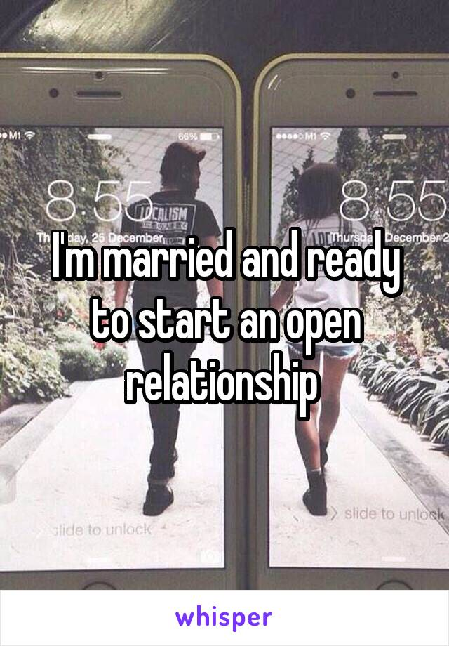 I'm married and ready to start an open relationship