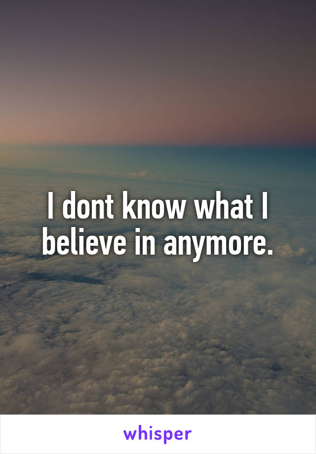 I dont know what I believe in anymore.