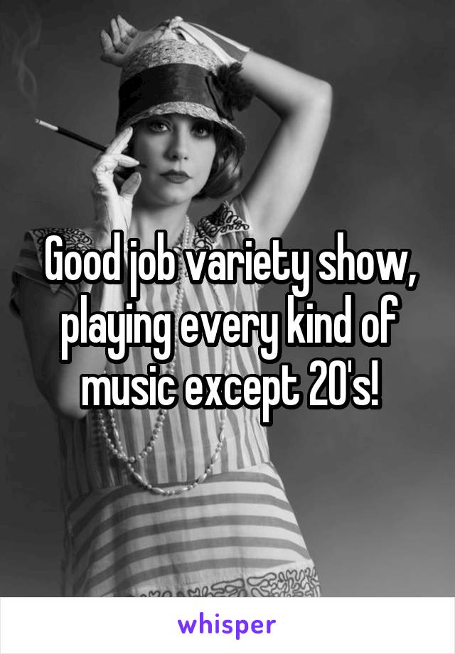 Good job variety show, playing every kind of music except 20's!