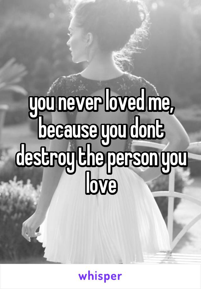 you never loved me, because you dont destroy the person you love
