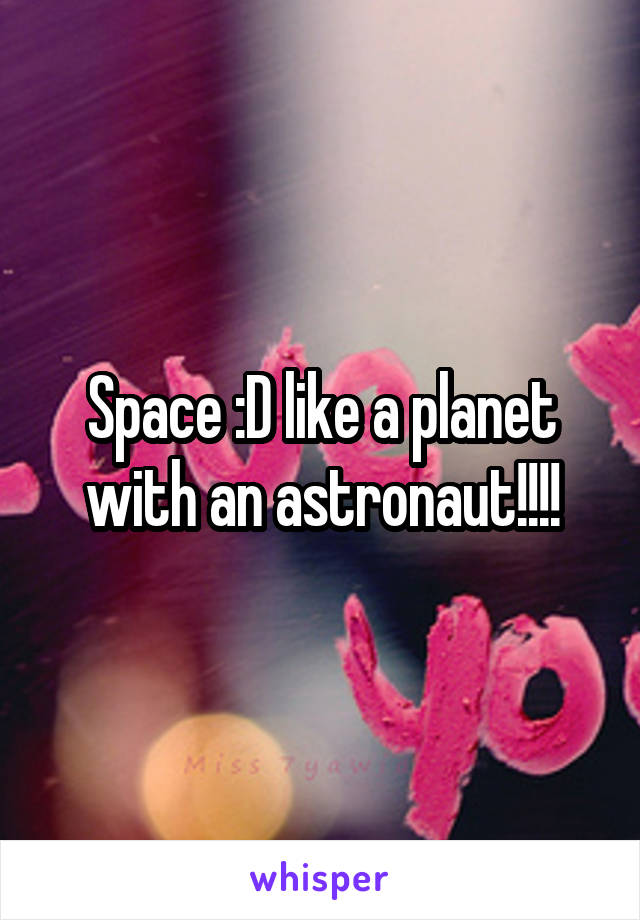 Space :D like a planet with an astronaut!!!!